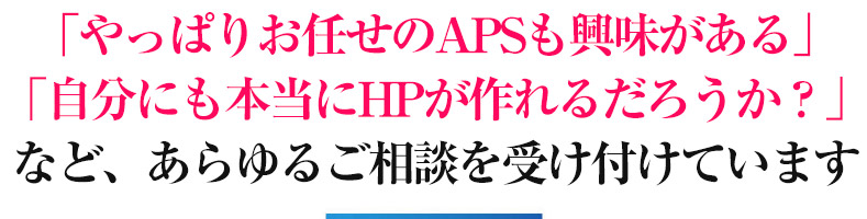 「やっぱりお任せのAPSも興味がある」 「自分にも本当にHPが作れるだろうか?」 など、あらゆるご相談を受け付けています